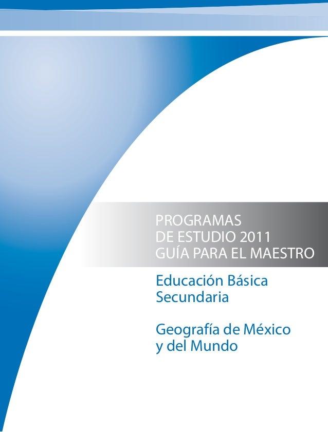 PROGRAMAS DE ESTUDIO 2011 GUÍA PARA EL MAESTRO Educación Básica Secundaria Geografía de México y del Mundo