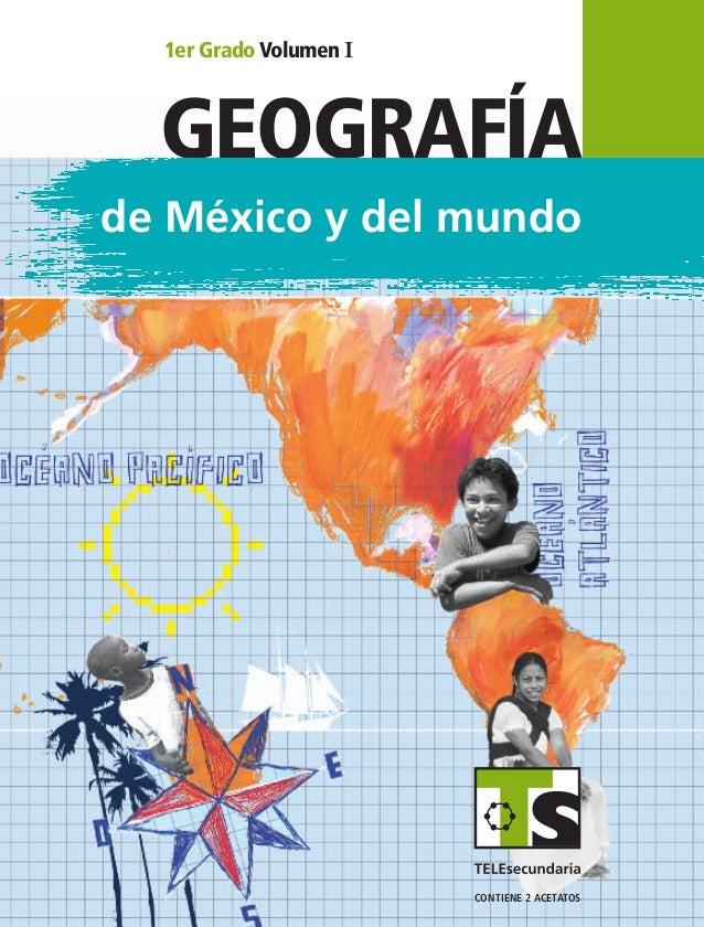GEOGRAFÍA de México y del mundo GEOGRAFÍA 1er Grado Volumen I SUSTITUIR 1erGrado VolumenI contiene 2 acetatos GEO1 LA Vol1...