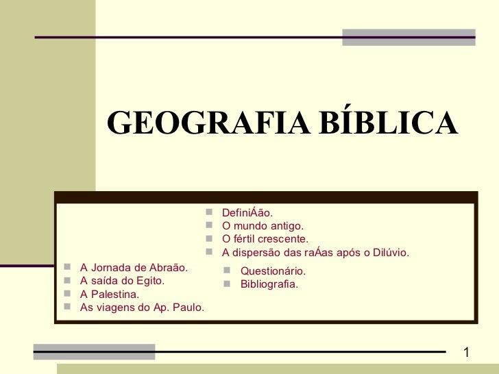 GEOGRAFIA BÍBLICA <ul><li>A Jornada de Abraão. </li></ul><ul><li>A saída do Egito. </li></ul><ul><li>A Palestina.   </li><...
