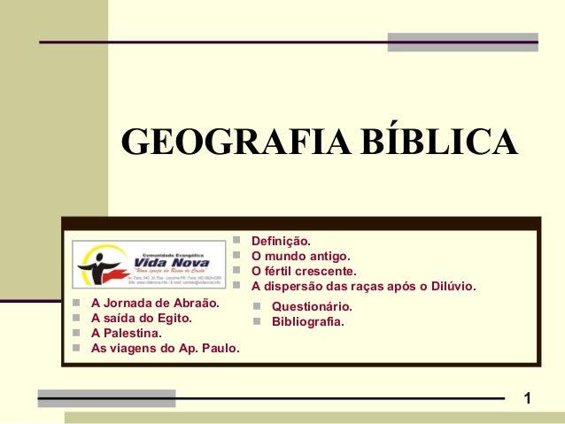 1 GEOGRAFIA BÍBLICA  A Jornada de Abraão.  A saída do Egito.  A Palestina.  As viagens do Ap. Paulo.  Definição.  O ...