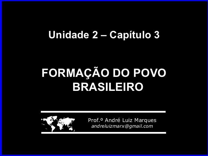 Unidade 2 – Capítulo 3 FORMAÇÃO DO POVO BRASILEIRO    Prof.º André Luiz Marques [email_address]