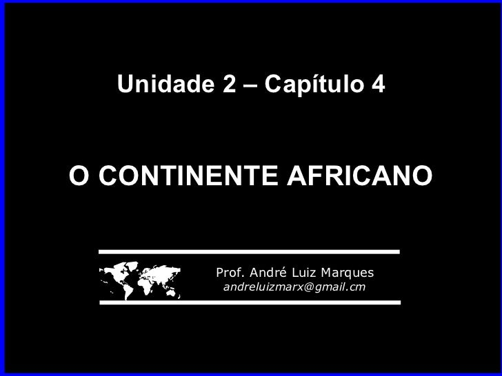 Unidade 2 – Capítulo 4 O CONTINENTE AFRICANO    Prof. André Luiz Marques [email_address]