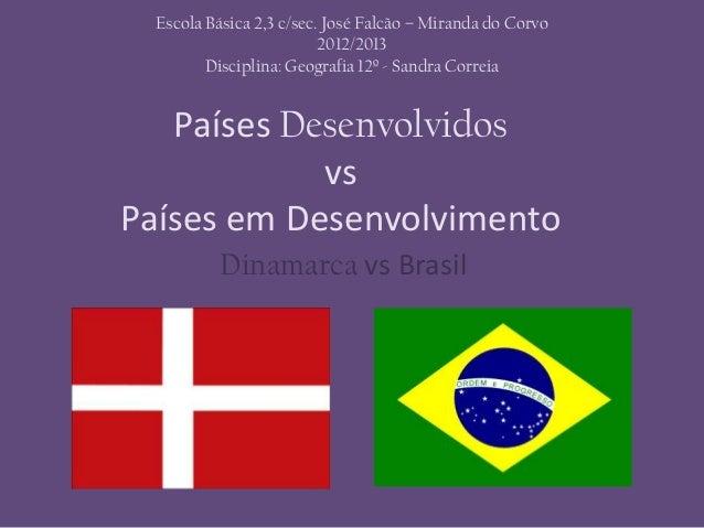 Países DesenvolvidosvsPaíses em DesenvolvimentoDinamarca vs BrasilEscola Básica 2,3 c/sec. José Falcão – Miranda do Corvo2...
