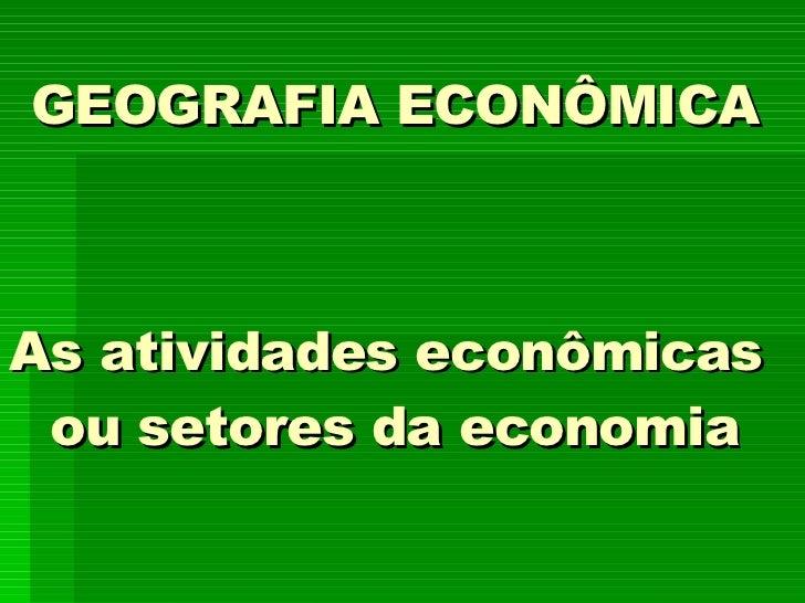 GEOGRAFIA ECONÔMICA As atividades econômicas  ou setores da economia
