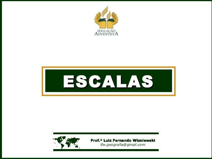 ESCALAS    Prof.º Luiz Fernando Wisniewski [email_address]