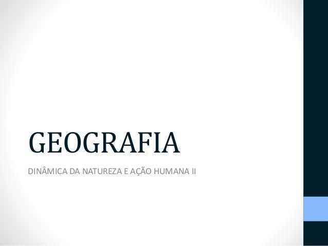 GEOGRAFIA  DINÂMICA DA NATUREZA E AÇÃO HUMANA II