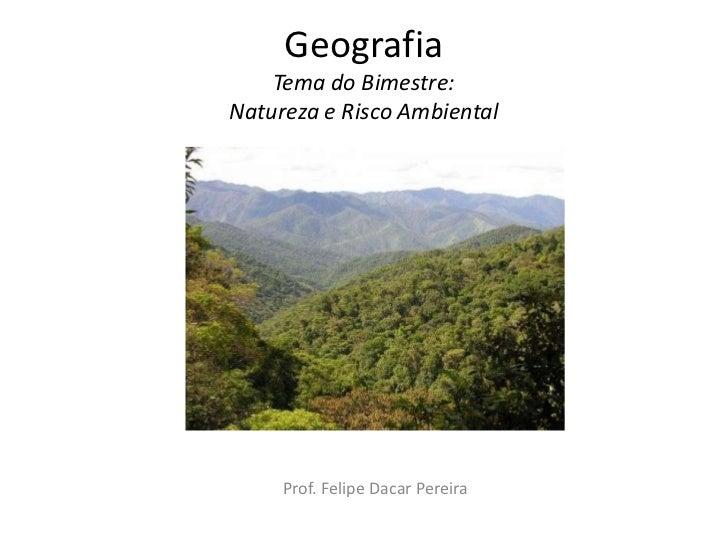 GeografiaTema do Bimestre: Natureza e Risco Ambiental<br />Prof. Felipe Dacar Pereira<br />