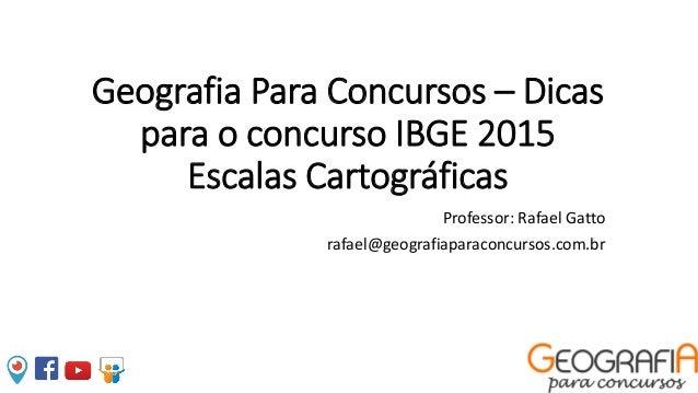 Geografia Para Concursos – Dicas para o concurso IBGE 2015 Escalas Cartográficas Professor: Rafael Gatto rafael@geografiap...