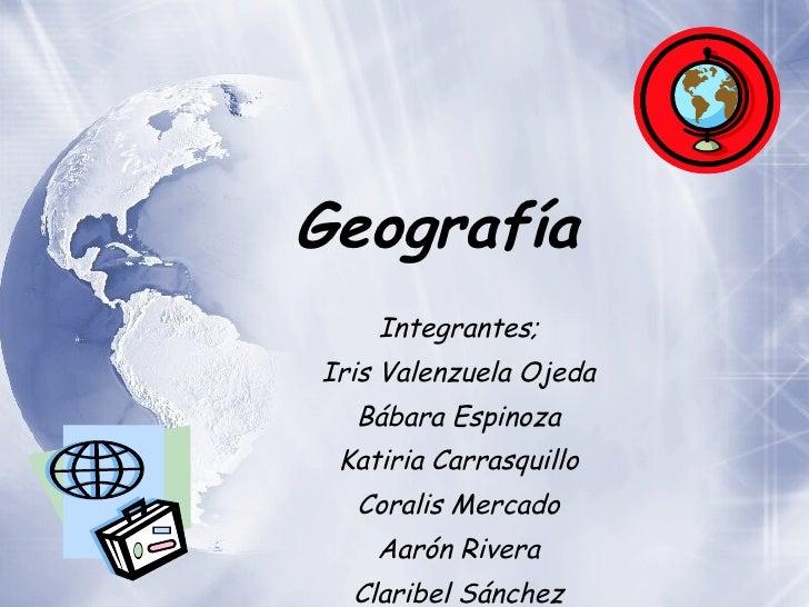 Geograf ía   Integrantes; Iris Valenzuela Ojeda B ábara Espinoza Katiria Carrasquillo Coralis Mercado Aarón Rivera Claribe...
