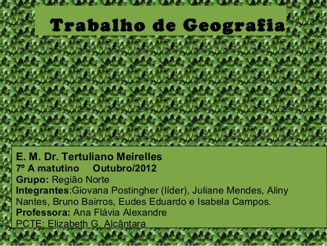 Trabalho de GeografiaE. M. Dr. Tertuliano Meirelles7º A matutino Outubro/2012Grupo: Região NorteIntegrantes:Giovana Postin...