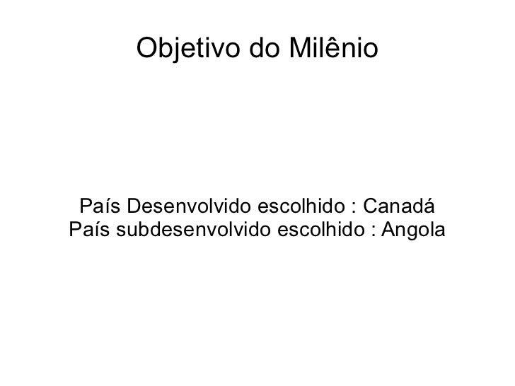 Objetivo do Milênio País Desenvolvido escolhido : Canadá País subdesenvolvido escolhido : Angola