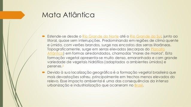 Mata Atlântica  Estende-se desde o Rio Grande do Norte até o Rio Grande do Sul, junto ao litoral, quase sem interrupções....