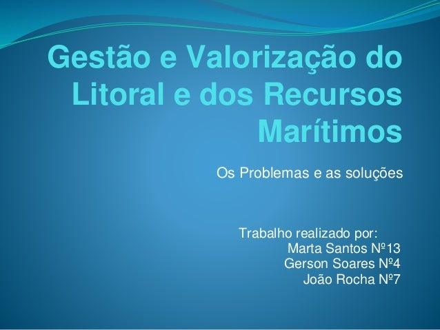 Gestão e Valorização do Litoral e dos Recursos Marítimos Os Problemas e as soluções Trabalho realizado por: Marta Santos N...