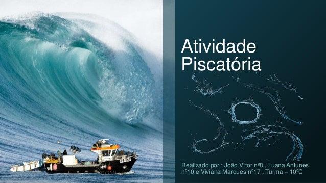 Atividade Piscatória Realizado por : João Vítor nº8 , Luana Antunes nº10 e Viviana Marques nº17 , Turma – 10ºC