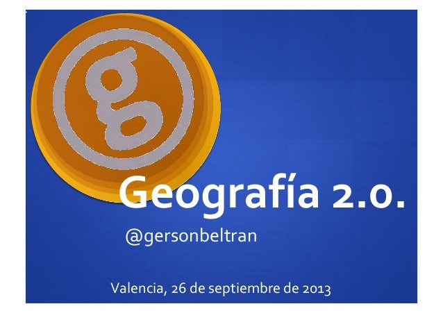 Geografía  2.0.   @gersonbeltran   Valencia,  26  de  septiembre  de  2013