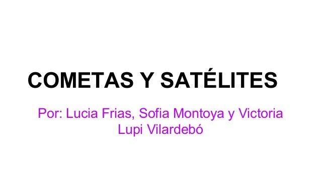 COMETAS Y SATÉLITES Por: Lucia Frias, Sofia Montoya y Victoria Lupi Vilardebó