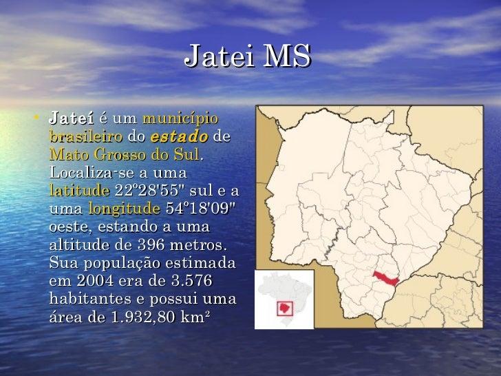Jatei MS <ul><li>Jateí  é um  município   brasileiro  do  estado  de  Mato Grosso do Sul . Localiza-se a uma  latitude  22...
