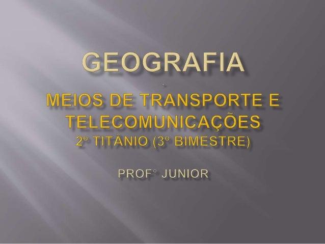 Evolução dos transportes: ocupar todo o planeta, aumentar a inteiração e comércio entre os povos; O transporte está ligado...