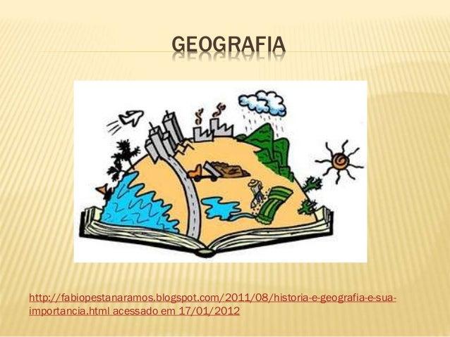 GEOGRAFIA http://fabiopestanaramos.blogspot.com/2011/08/historia-e-geografia-e-sua- importancia.html acessado em 17/01/2012