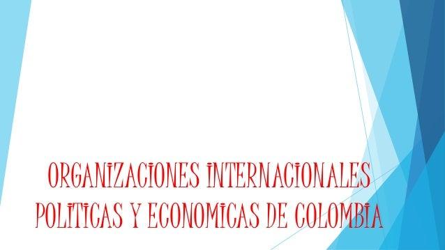 ORGANIZACIONES INTERNACIONALES POLITICAS Y ECONOMICAS DE COLOMBIA