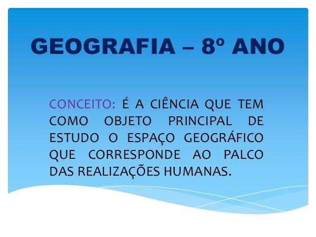 GEOGRAFIA – 8º ANOCONCEITO: É A CIÊNCIA QUE TEMCOMO OBJETO PRINCIPAL DEESTUDO O ESPAÇO GEOGRÁFICOQUE CORRESPONDE AO PALCOD...