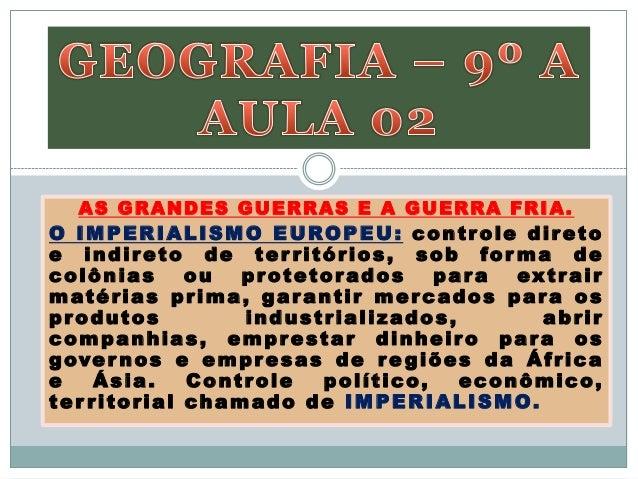 AS GRANDES GUERRAS E A GUERRA FRIA.O IMPERIALISMO EUROPEU: controle diretoe indireto de ter ritórios, sob for ma decolônia...