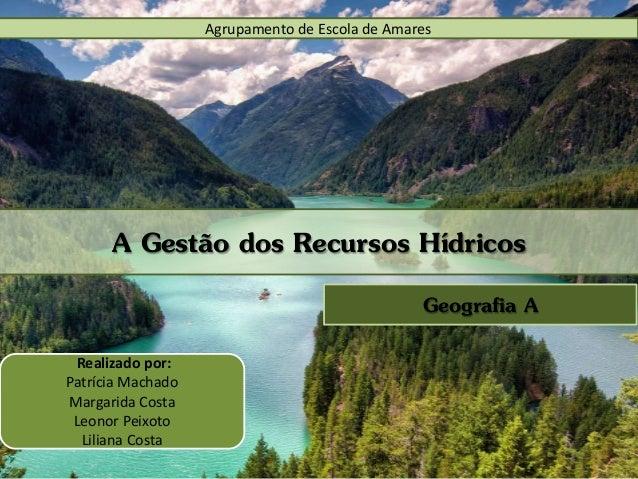 Agrupamento de Escola de Amares A Gestão dos Recursos Hídricos Geografia A Realizado por: Patrícia Machado Margarida Costa...