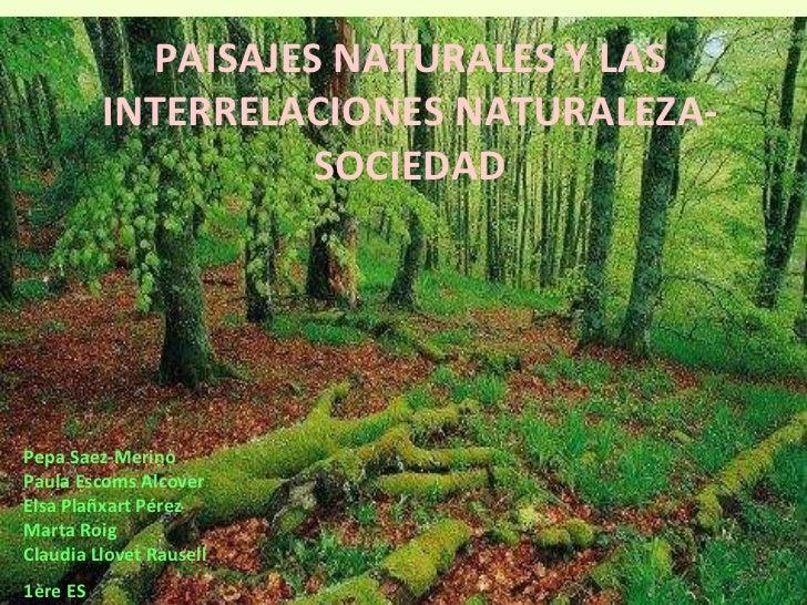 PAISAJES NATURALES Y LAS INTERRELACIONES NATURALEZA-SOCIEDAD Pepa Saez-Merino  Paula Escoms Alcover Elsa Plañxart Pérez  M...