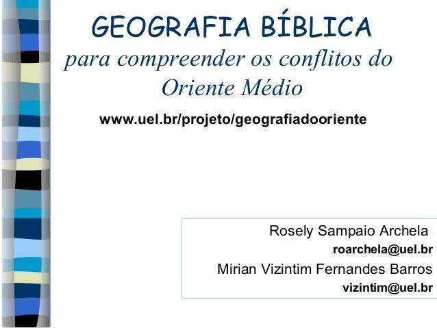 GEOGRAFIA BÍBLICA para compreender os conflitos do Oriente Médio www.uel.br/projeto/geografiadooriente  Rosely Sampaio Arc...