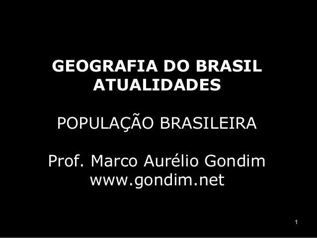 GEOGRAFIA DO BRASIL   ATUALIDADES POPULAÇÃO BRASILEIRAProf. Marco Aurélio Gondim      www.gondim.net                      ...