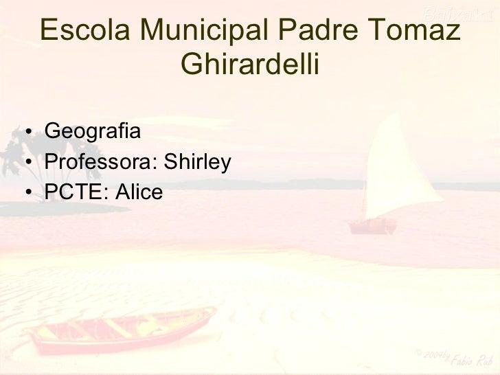 Escola Municipal Padre Tomaz Ghirardelli <ul><li>Geografia </li></ul><ul><li>Professora: Shirley </li></ul><ul><li>PCTE: A...