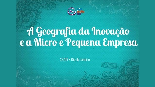 A Geografia da Inovação e a Micro e Pequena Empresa 17/09 • Rio de Janeiro