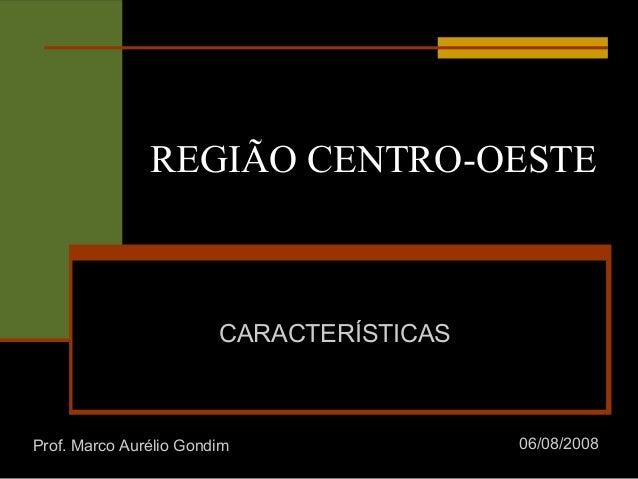 REGIÃO CENTRO-OESTE CARACTERÍSTICAS Prof. Marco Aurélio Gondim 06/08/2008