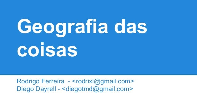 Geografia das coisas Rodrigo Ferreira - <rodrixl@gmail.com> Diego Dayrell - <diegotmd@gmail.com>