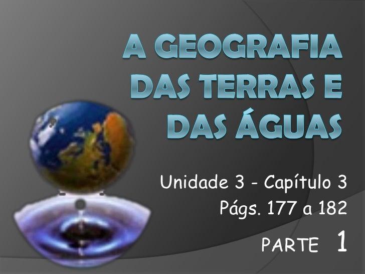 A Geografia das terras e das águas<br />Unidade 3 - Capítulo 3<br />Págs. 177 a 182<br />PARTE   1<br />
