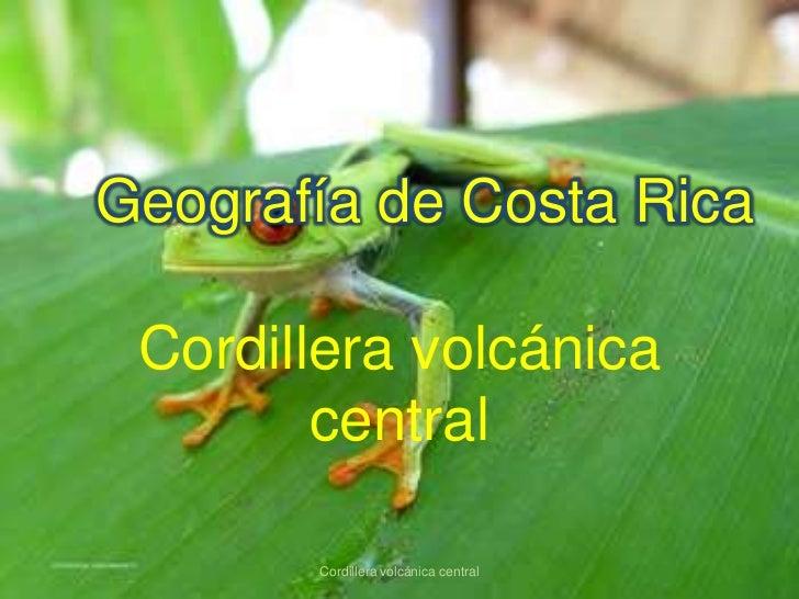 Geografía de Costa Rica Cordillera volcánica        central       Cordillera volcánica central