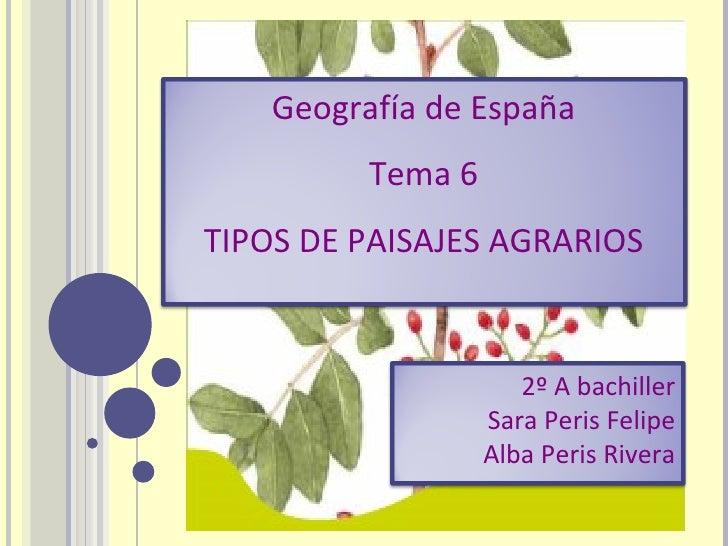 Geografía de España Tema 6 TIPOS DE PAISAJES AGRARIOS 2º A bachiller Sara Peris Felipe Alba Peris Rivera