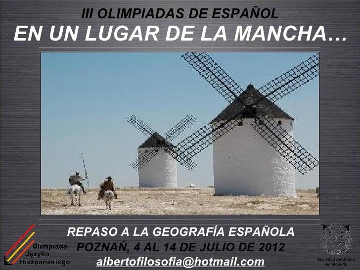 III OLIMPIADAS DE ESPAÑOLEN UN LUGAR DE LA MANCHA…    REPASO A LA GEOGRAFÍA ESPAÑOLA     POZNAŃ, 4 AL 14 DE JULIO DE 2012 ...