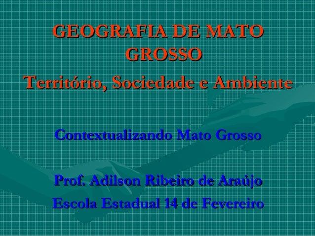 GEOGRAFIA DE MATOGEOGRAFIA DE MATOGROSSOGROSSOTerritório, Sociedade e AmbienteTerritório, Sociedade e AmbienteContextualiz...