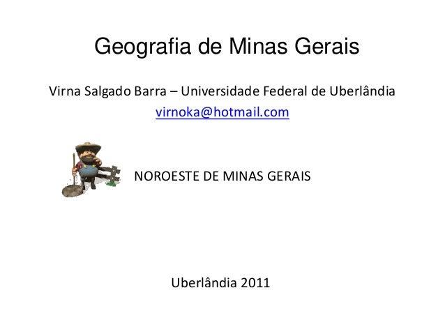 Geografia de Minas GeraisVirna Salgado Barra – Universidade Federal de Uberlândiavirnoka@hotmail.comNOROESTE DE MINAS GERA...