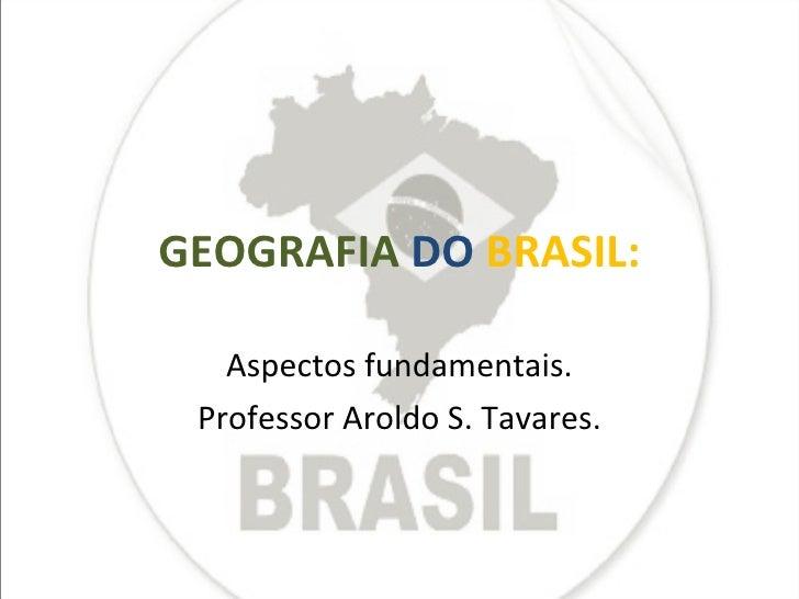 GEOGRAFIA   DO   BRASIL: Aspectos fundamentais. Professor Aroldo S. Tavares.