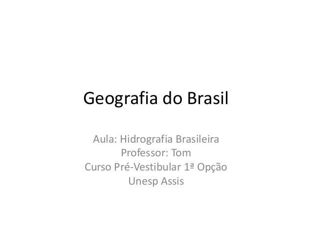 Geografia do Brasil Aula: Hidrografia Brasileira Professor: Tom Curso Pré-Vestibular 1ª Opção Unesp Assis