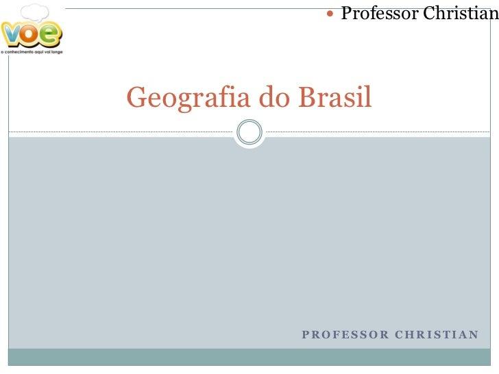  Professor ChristianGeografia do Brasil             PROFESSOR CHRISTIAN