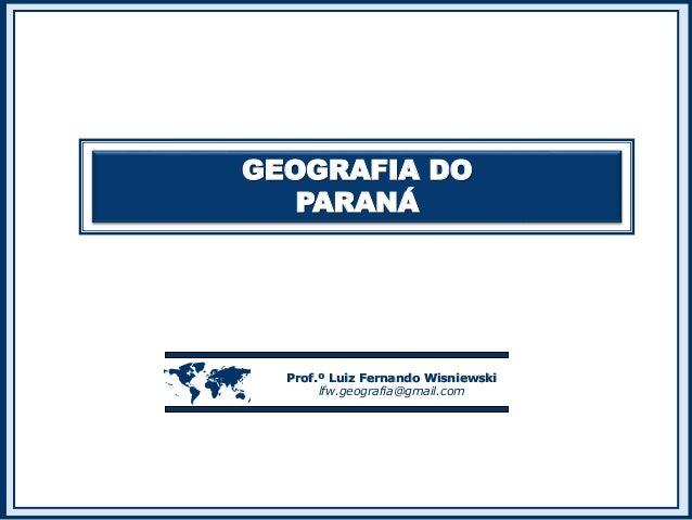 GEOGRAFIA DO  PARANÁ   Prof.º Luiz Fernando Wisniewski  lfw.geografia@gmail.com