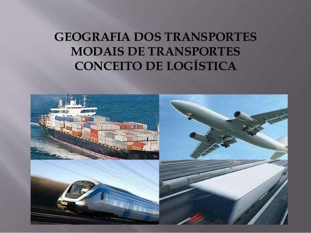GEOGRAFIA DOS TRANSPORTES MODAIS DE TRANSPORTES CONCEITO DE LOGÍSTICA