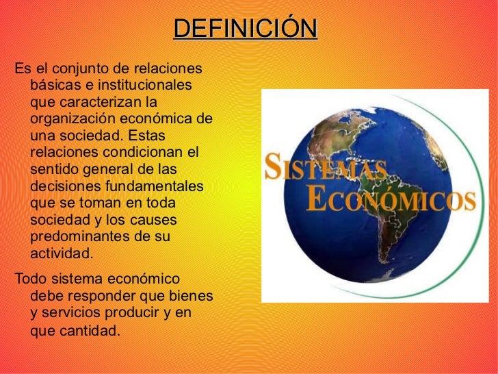 DEFINICIÓN <ul><li>Es el conjunto de relaciones básicas e institucionales que caracterizan la organización económica de un...