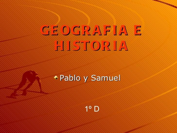 GEOGRAFIA E HISTORIA <ul><li>Pablo y Samuel </li></ul>1º D
