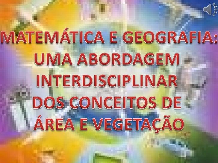 MATEMÁTICA E GEOGRAFIA:<br />UMA ABORDAGEM <br />INTERDISCIPLINAR <br />DOS CONCEITOS DE <br />ÁREA E VEGETAÇÃO<br />