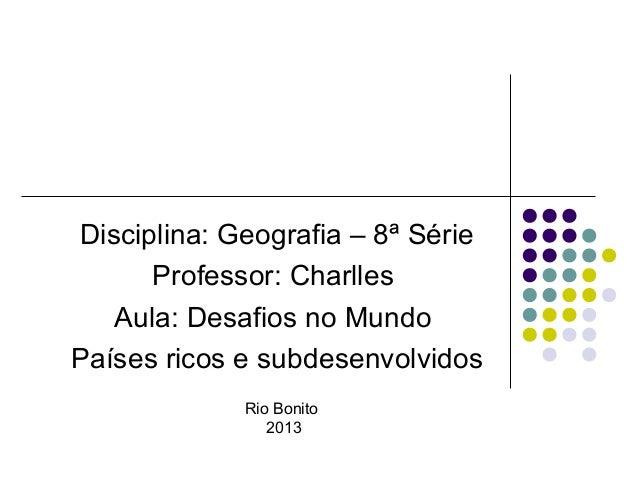 Disciplina: Geografia – 8ª Série      Professor: Charlles   Aula: Desafios no MundoPaíses ricos e subdesenvolvidos        ...
