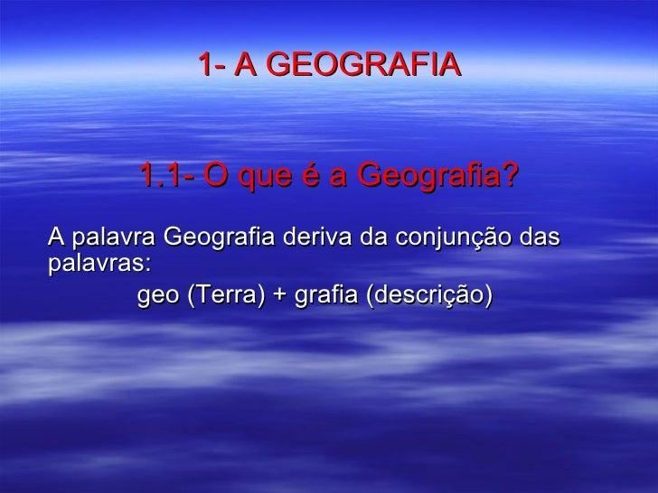 1- A GEOGRAFIA 1.1- O que é a Geografia? <ul><li>A palavra Geografia deriva da conjunção das palavras: </li></ul><ul><li>g...
